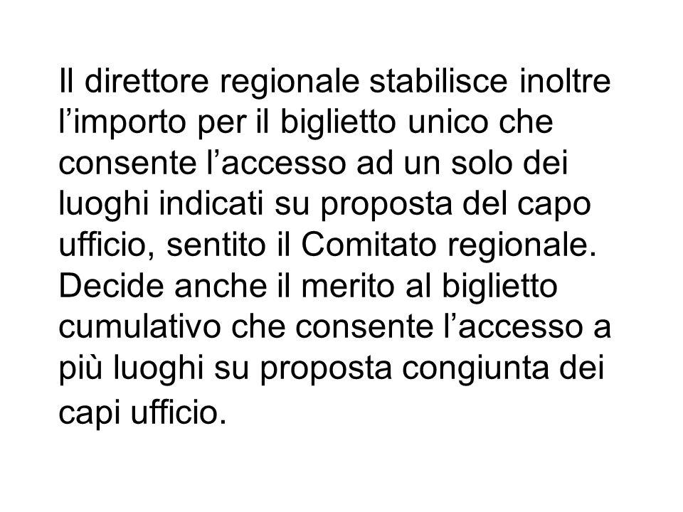 Il direttore regionale stabilisce inoltre l'importo per il biglietto unico che consente l'accesso ad un solo dei luoghi indicati su proposta del capo ufficio, sentito il Comitato regionale.