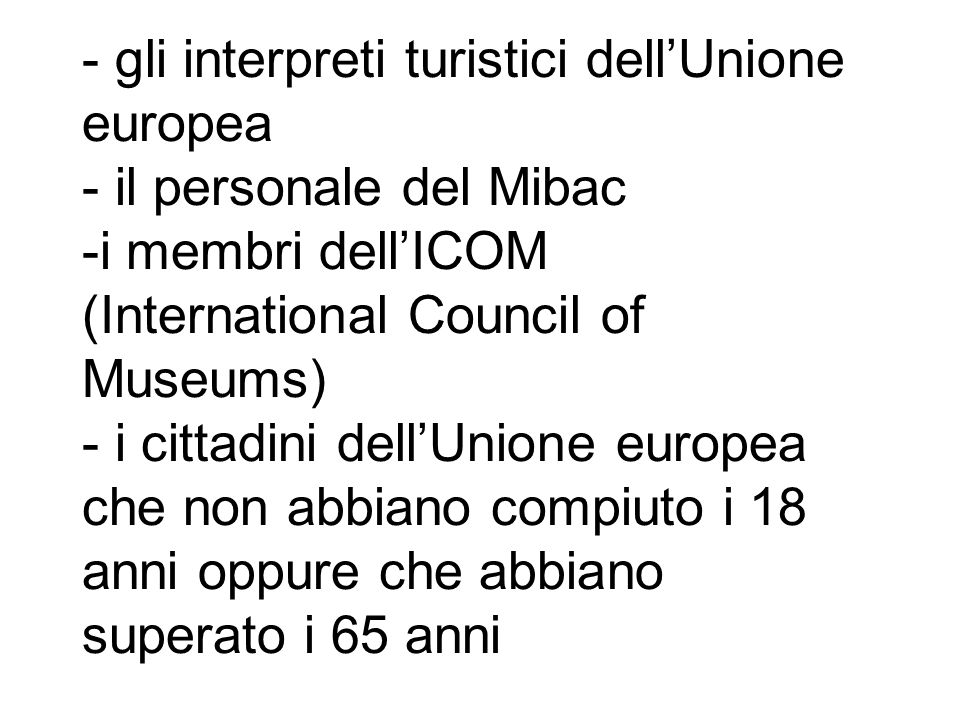 - gli interpreti turistici dell'Unione europea - il personale del Mibac -i membri dell'ICOM (International Council of Museums) - i cittadini dell'Unione europea che non abbiano compiuto i 18 anni oppure che abbiano superato i 65 anni