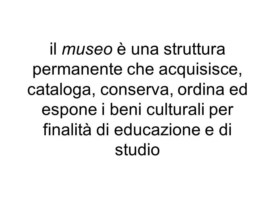 il museo è una struttura permanente che acquisisce, cataloga, conserva, ordina ed espone i beni culturali per finalità di educazione e di studio