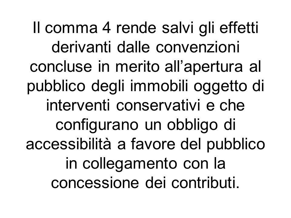 Il comma 4 rende salvi gli effetti derivanti dalle convenzioni concluse in merito all'apertura al pubblico degli immobili oggetto di interventi conservativi e che configurano un obbligo di accessibilità a favore del pubblico in collegamento con la concessione dei contributi.
