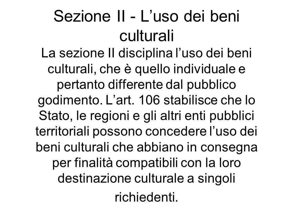 Sezione II - L'uso dei beni culturali La sezione II disciplina l'uso dei beni culturali, che è quello individuale e pertanto differente dal pubblico godimento.