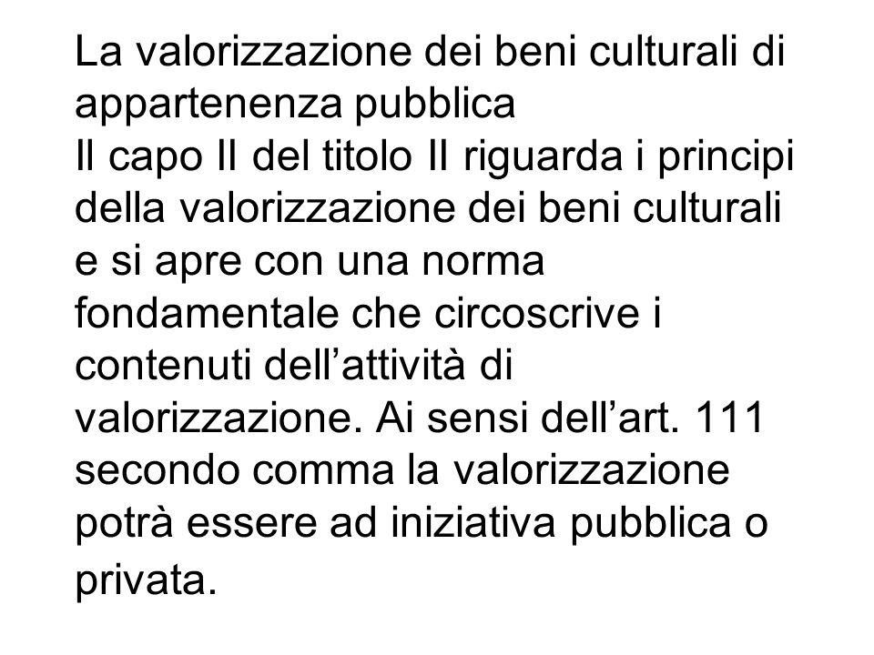 La valorizzazione dei beni culturali di appartenenza pubblica Il capo II del titolo II riguarda i principi della valorizzazione dei beni culturali e si apre con una norma fondamentale che circoscrive i contenuti dell'attività di valorizzazione.