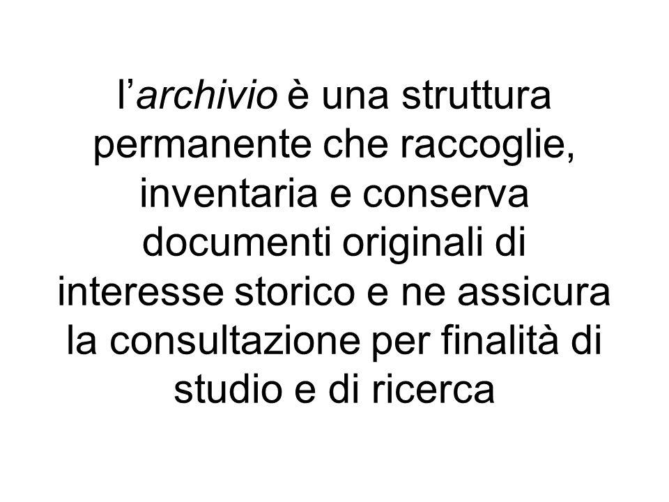 l'archivio è una struttura permanente che raccoglie, inventaria e conserva documenti originali di interesse storico e ne assicura la consultazione per finalità di studio e di ricerca