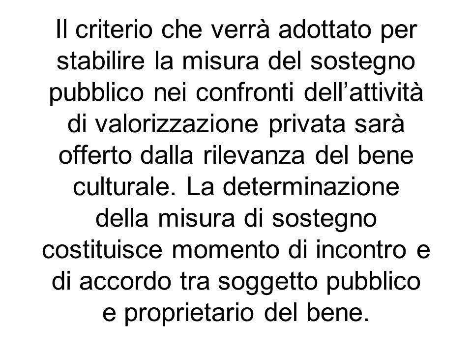 Il criterio che verrà adottato per stabilire la misura del sostegno pubblico nei confronti dell'attività di valorizzazione privata sarà offerto dalla rilevanza del bene culturale.