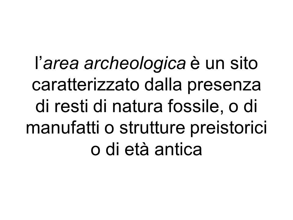 l'area archeologica è un sito caratterizzato dalla presenza di resti di natura fossile, o di manufatti o strutture preistorici o di età antica