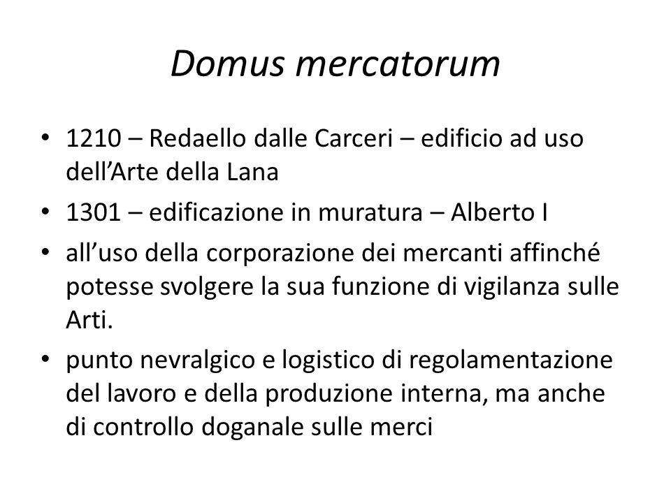 Domus mercatorum 1210 – Redaello dalle Carceri – edificio ad uso dell'Arte della Lana. 1301 – edificazione in muratura – Alberto I.