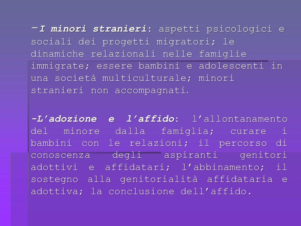 -I minori stranieri: aspetti psicologici e sociali dei progetti migratori; le dinamiche relazionali nelle famiglie immigrate; essere bambini e adolescenti in una società multiculturale; minori stranieri non accompagnati.