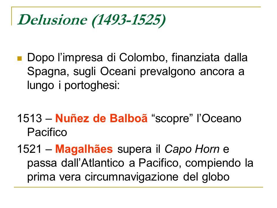 Delusione (1493-1525) Dopo l'impresa di Colombo, finanziata dalla Spagna, sugli Oceani prevalgono ancora a lungo i portoghesi: