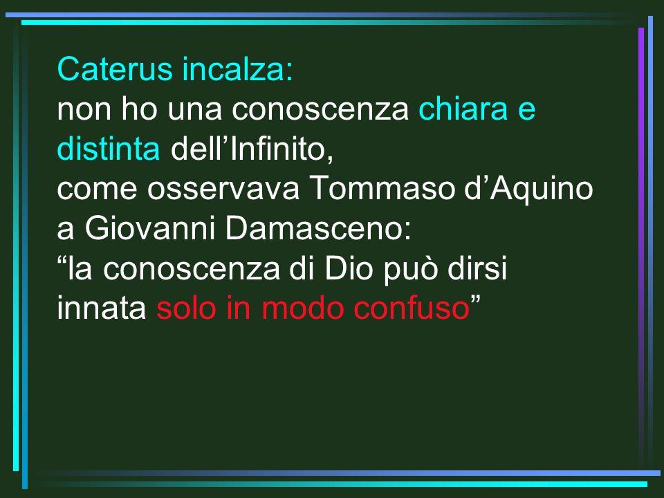 Caterus incalza: non ho una conoscenza chiara e distinta dell'Infinito, come osservava Tommaso d'Aquino a Giovanni Damasceno: