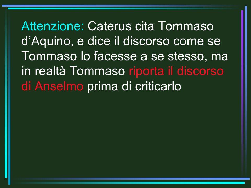 Attenzione: Caterus cita Tommaso d'Aquino, e dice il discorso come se Tommaso lo facesse a se stesso, ma in realtà Tommaso riporta il discorso di Anselmo prima di criticarlo