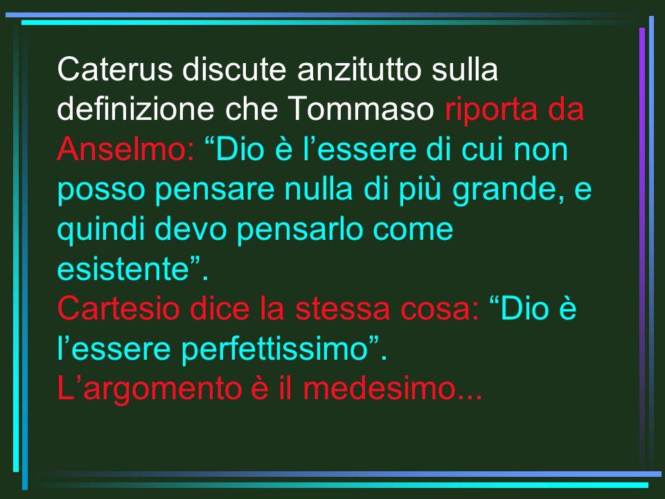 Caterus discute anzitutto sulla definizione che Tommaso riporta da Anselmo: Dio è l'essere di cui non posso pensare nulla di più grande, e quindi devo pensarlo come esistente .