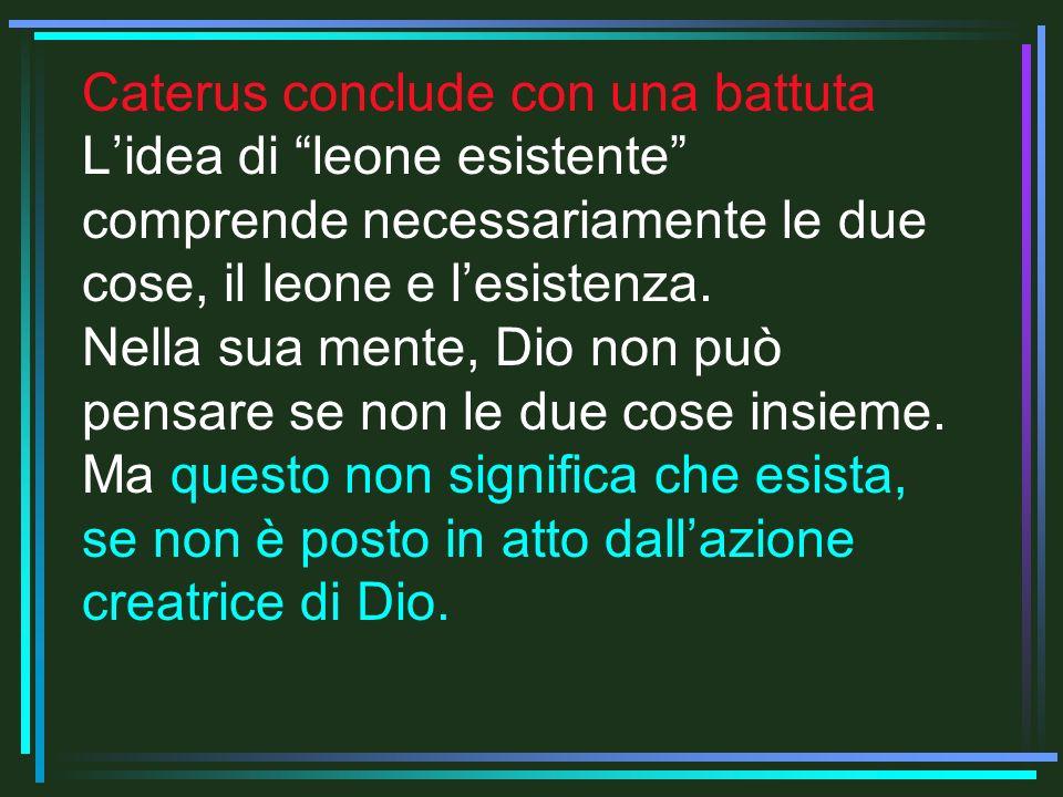 Caterus conclude con una battuta L'idea di leone esistente comprende necessariamente le due cose, il leone e l'esistenza.