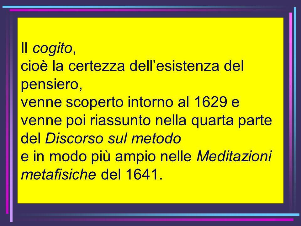 Il cogito, cioè la certezza dell'esistenza del pensiero, venne scoperto intorno al 1629 e venne poi riassunto nella quarta parte del Discorso sul metodo e in modo più ampio nelle Meditazioni metafisiche del 1641.