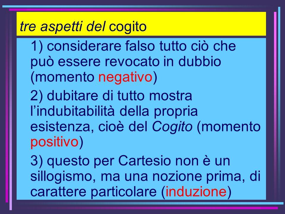 tre aspetti del cogito 1) considerare falso tutto ciò che può essere revocato in dubbio (momento negativo)