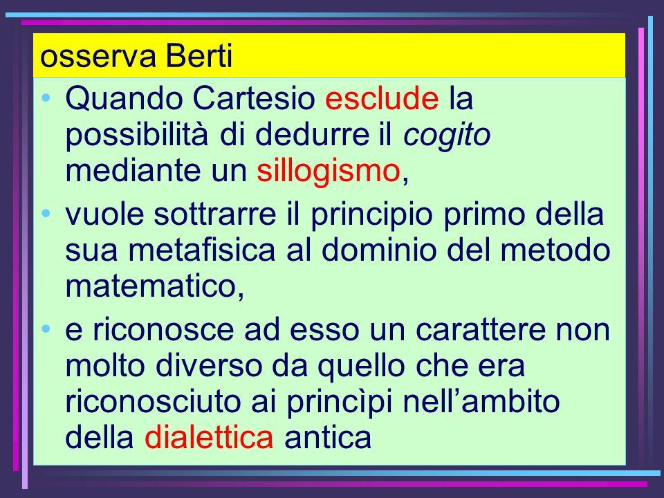 osserva BertiQuando Cartesio esclude la possibilità di dedurre il cogito mediante un sillogismo,
