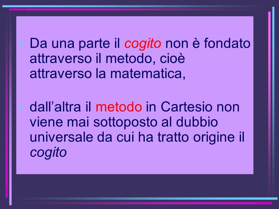 Da una parte il cogito non è fondato attraverso il metodo, cioè attraverso la matematica,