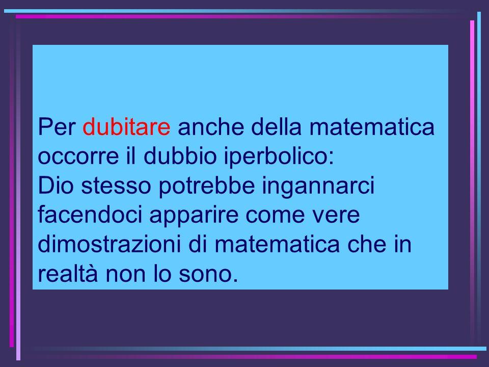 Per dubitare anche della matematica occorre il dubbio iperbolico: Dio stesso potrebbe ingannarci facendoci apparire come vere dimostrazioni di matematica che in realtà non lo sono.
