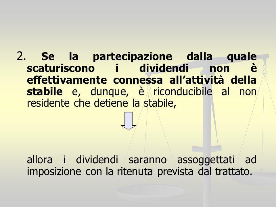 2. Se la partecipazione dalla quale scaturiscono i dividendi non è effettivamente connessa all'attività della stabile e, dunque, è riconducibile al non residente che detiene la stabile,