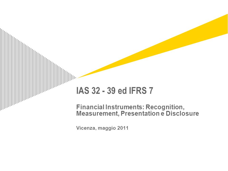 IAS 32 - 39 ed IFRS 7 Financial Instruments: Recognition, Measurement, Presentation e Disclosure Vicenza, maggio 2011