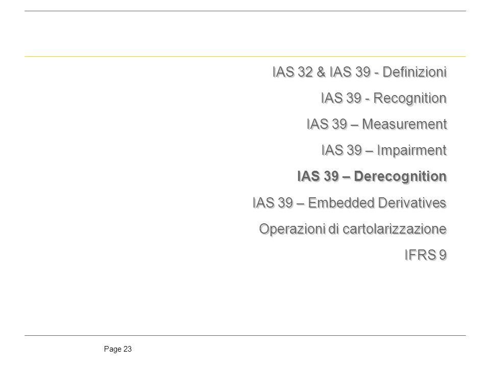 IAS 32 & IAS 39 - Definizioni IAS 39 - Recognition. IAS 39 – Measurement. IAS 39 – Impairment. IAS 39 – Derecognition.