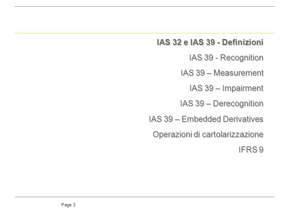 IAS 32 e IAS 39 - Definizioni IAS 39 - Recognition. IAS 39 – Measurement. IAS 39 – Impairment. IAS 39 – Derecognition.