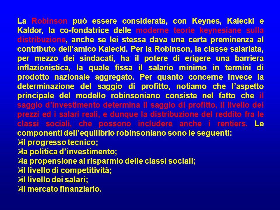 La Robinson può essere considerata, con Keynes, Kalecki e Kaldor, la co-fondatrice delle moderne teorie keynesiane sulla distribuzione, anche se lei stessa dava una certa preminenza al contributo dell'amico Kalecki. Per la Robinson, la classe salariata, per mezzo dei sindacati, ha il potere di erigere una barriera inflazionistica, la quale fissa il salario minimo in termini di prodotto nazionale aggregato. Per quanto concerne invece la determinazione del saggio di profitto, notiamo che l'aspetto principale del modello robinsoniano consiste nel fatto che il saggio d'investimento determina il saggio di profitto, il livello dei prezzi ed i salari reali, e dunque la distribuzione del reddito fra le classi sociali, che possono includere anche i rentiers. Le componenti dell'equilibrio robinsoniano sono le seguenti: