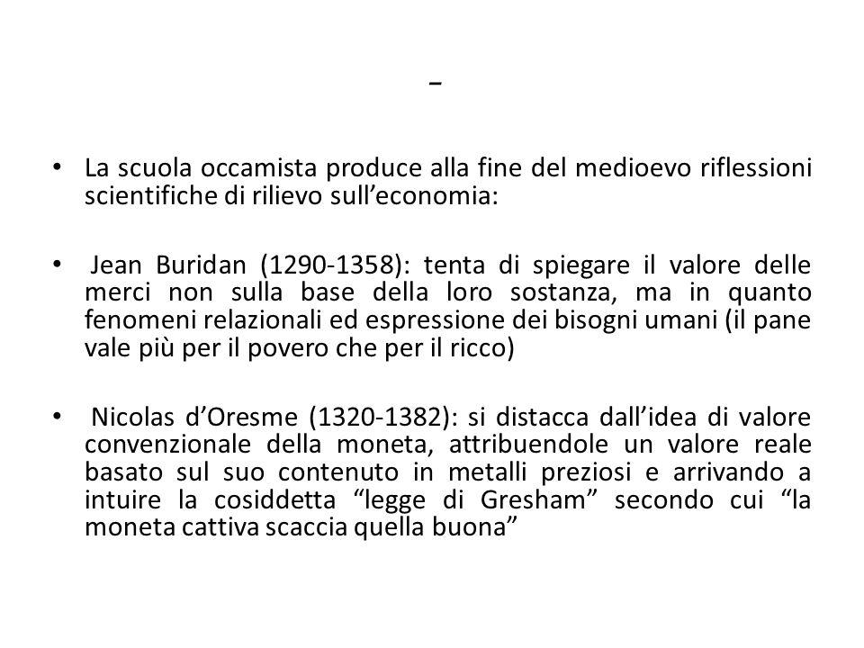 - La scuola occamista produce alla fine del medioevo riflessioni scientifiche di rilievo sull'economia: