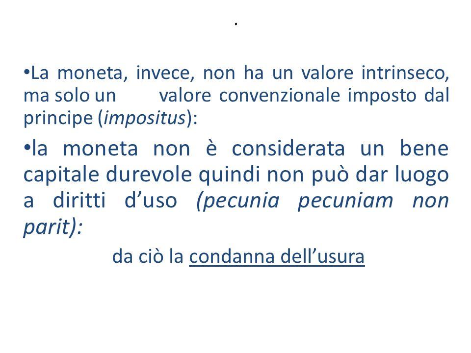 . La moneta, invece, non ha un valore intrinseco, ma solo un valore convenzionale imposto dal principe (impositus):