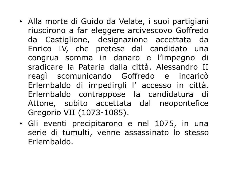 Alla morte di Guido da Velate, i suoi partigiani riuscirono a far eleggere arcivescovo Goffredo da Castiglione, designazione accettata da Enrico IV, che pretese dal candidato una congrua somma in danaro e l'impegno di sradicare la Pataria dalla città. Alessandro II reagì scomunicando Goffredo e incaricò Erlembaldo di impedirgli l' accesso in città. Erlembaldo contrappose la candidatura di Attone, subito accettata dal neopontefice Gregorio VII (1073-1085).