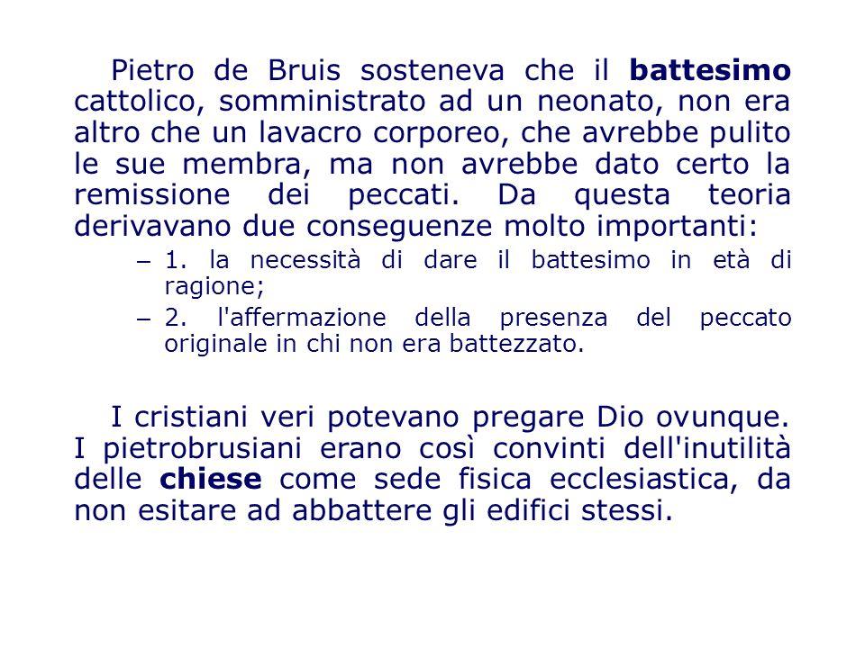 Pietro de Bruis sosteneva che il battesimo cattolico, somministrato ad un neonato, non era altro che un lavacro corporeo, che avrebbe pulito le sue membra, ma non avrebbe dato certo la remissione dei peccati. Da questa teoria derivavano due conseguenze molto importanti:
