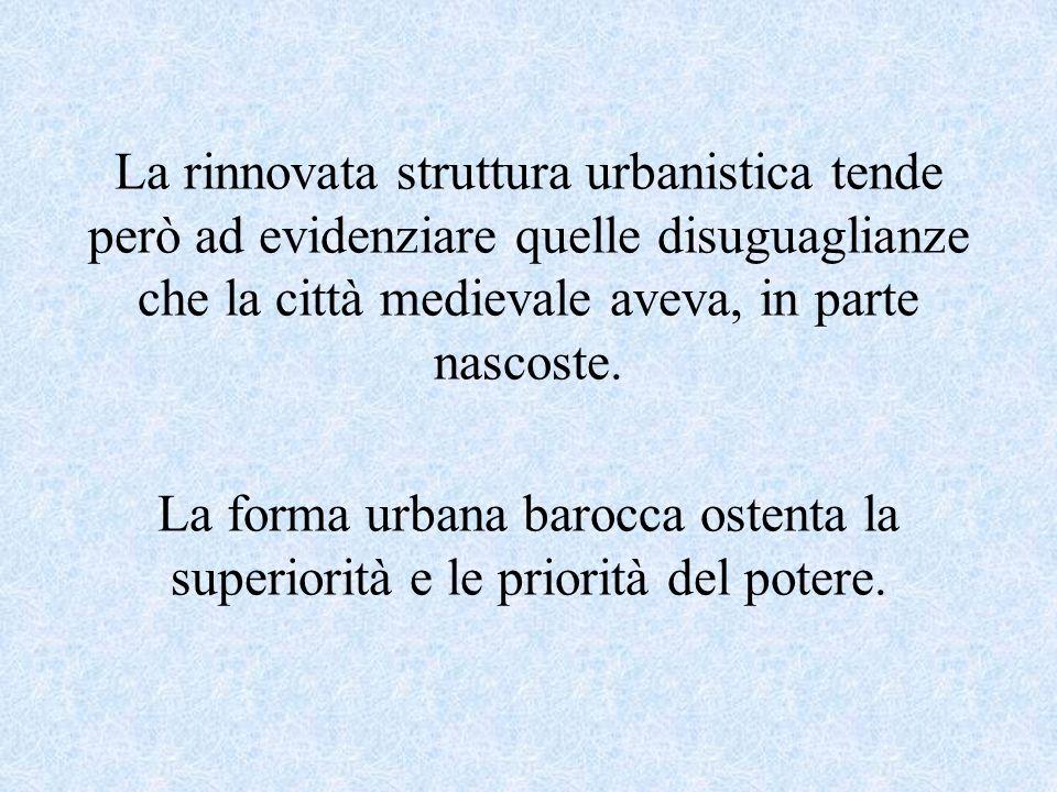 La rinnovata struttura urbanistica tende però ad evidenziare quelle disuguaglianze che la città medievale aveva, in parte nascoste.