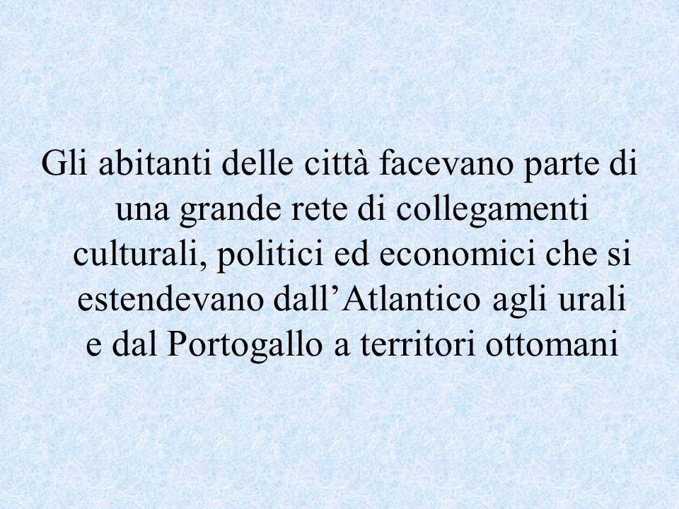 Gli abitanti delle città facevano parte di una grande rete di collegamenti culturali, politici ed economici che si estendevano dall'Atlantico agli urali e dal Portogallo a territori ottomani