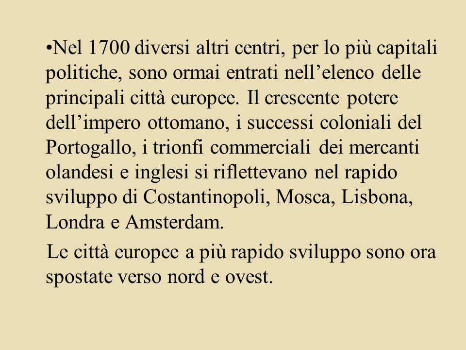 Nel 1700 diversi altri centri, per lo più capitali politiche, sono ormai entrati nell'elenco delle principali città europee. Il crescente potere dell'impero ottomano, i successi coloniali del Portogallo, i trionfi commerciali dei mercanti olandesi e inglesi si riflettevano nel rapido sviluppo di Costantinopoli, Mosca, Lisbona, Londra e Amsterdam.
