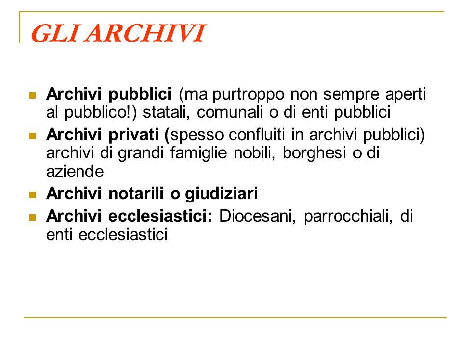 GLI ARCHIVI Archivi pubblici (ma purtroppo non sempre aperti al pubblico!) statali, comunali o di enti pubblici.