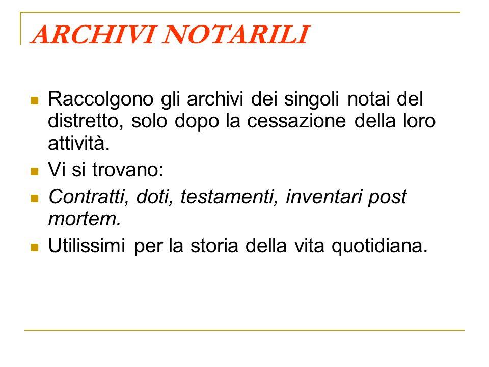 ARCHIVI NOTARILI Raccolgono gli archivi dei singoli notai del distretto, solo dopo la cessazione della loro attività.