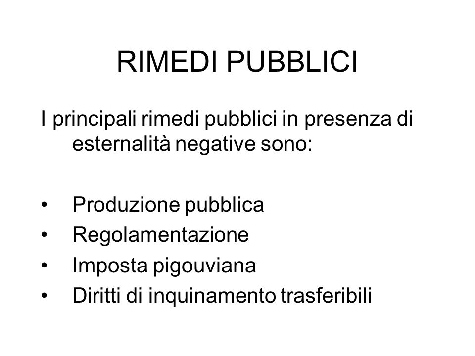 RIMEDI PUBBLICI I principali rimedi pubblici in presenza di esternalità negative sono: Produzione pubblica.