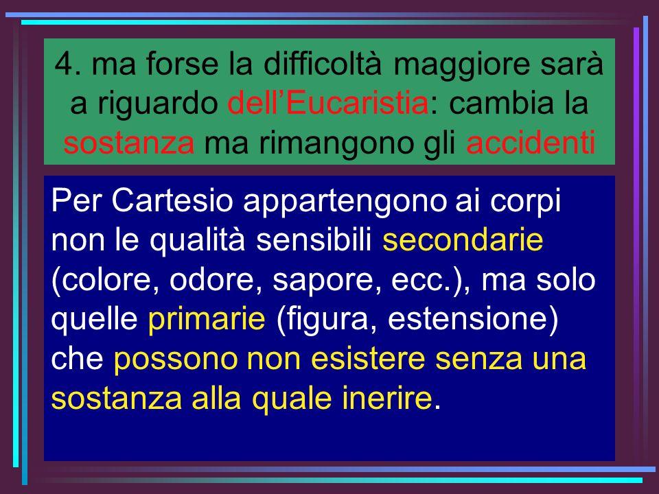 4. ma forse la difficoltà maggiore sarà a riguardo dell'Eucaristia: cambia la sostanza ma rimangono gli accidenti