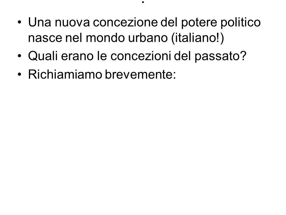 . Una nuova concezione del potere politico nasce nel mondo urbano (italiano!) Quali erano le concezioni del passato