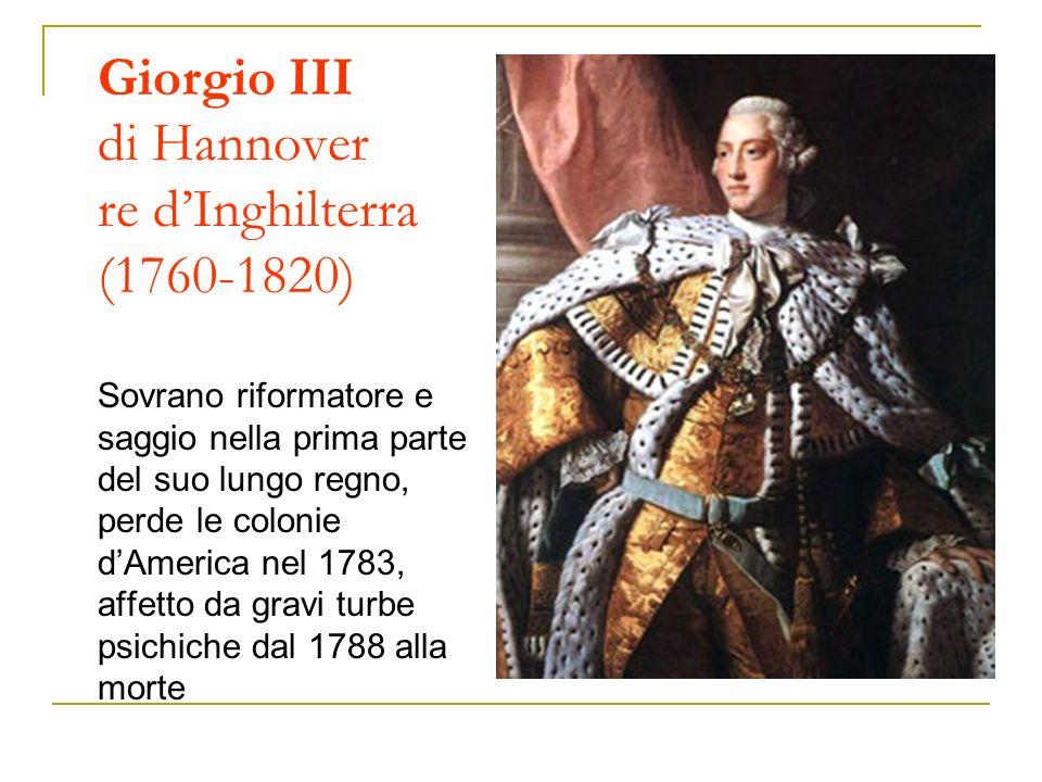 Giorgio III di Hannover re d'Inghilterra (1760-1820) Sovrano riformatore e saggio nella prima parte del suo lungo regno, perde le colonie d'America nel 1783, affetto da gravi turbe psichiche dal 1788 alla morte