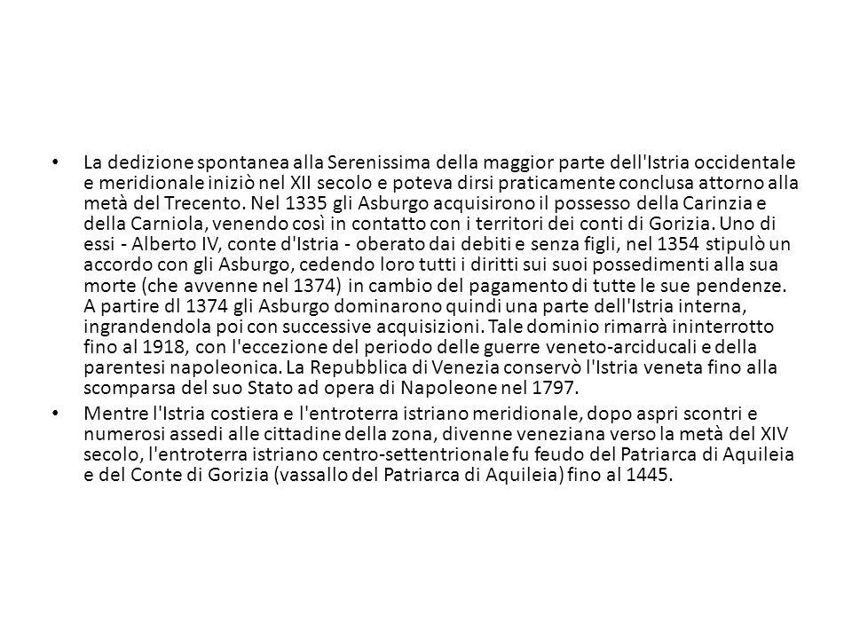 La dedizione spontanea alla Serenissima della maggior parte dell Istria occidentale e meridionale iniziò nel XII secolo e poteva dirsi praticamente conclusa attorno alla metà del Trecento. Nel 1335 gli Asburgo acquisirono il possesso della Carinzia e della Carniola, venendo così in contatto con i territori dei conti di Gorizia. Uno di essi - Alberto IV, conte d Istria - oberato dai debiti e senza figli, nel 1354 stipulò un accordo con gli Asburgo, cedendo loro tutti i diritti sui suoi possedimenti alla sua morte (che avvenne nel 1374) in cambio del pagamento di tutte le sue pendenze. A partire dl 1374 gli Asburgo dominarono quindi una parte dell Istria interna, ingrandendola poi con successive acquisizioni. Tale dominio rimarrà ininterrotto fino al 1918, con l eccezione del periodo delle guerre veneto-arciducali e della parentesi napoleonica. La Repubblica di Venezia conservò l Istria veneta fino alla scomparsa del suo Stato ad opera di Napoleone nel 1797.