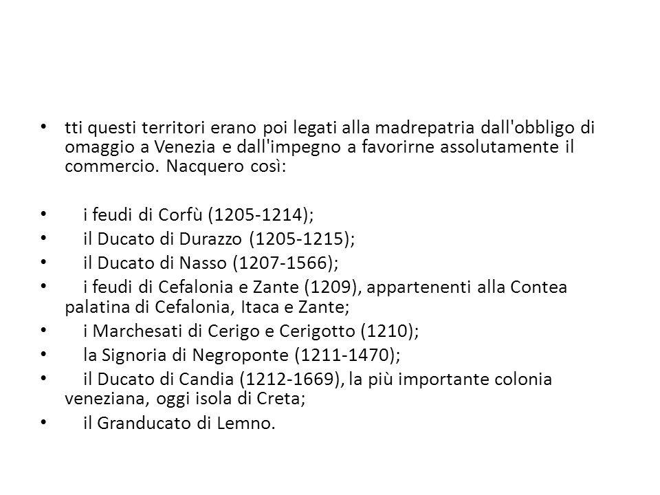 tti questi territori erano poi legati alla madrepatria dall obbligo di omaggio a Venezia e dall impegno a favorirne assolutamente il commercio. Nacquero così: