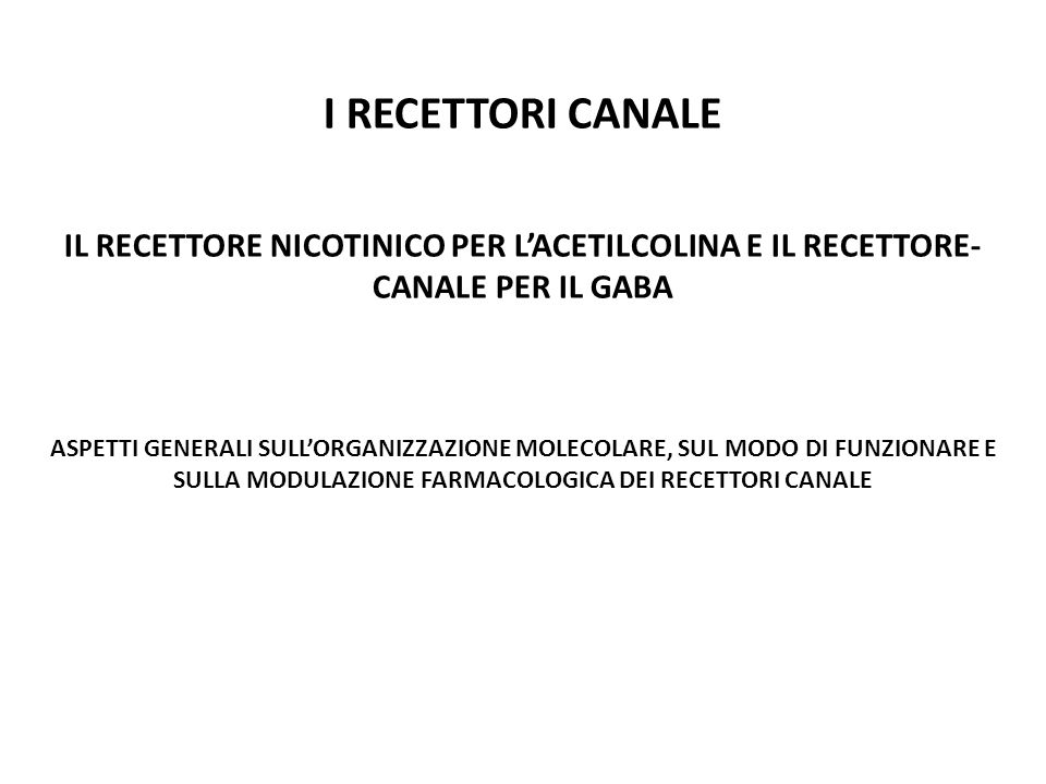 I RECETTORI CANALE IL RECETTORE NICOTINICO PER L'ACETILCOLINA E IL RECETTORE-CANALE PER IL GABA.