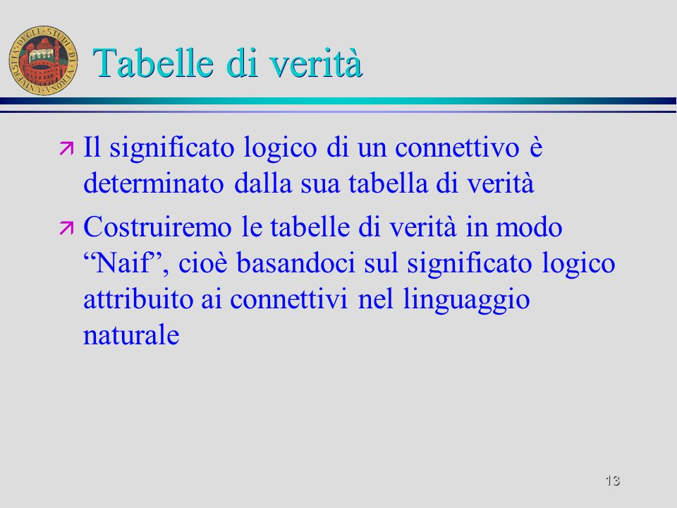 Tabelle di verità Il significato logico di un connettivo è determinato dalla sua tabella di verità.