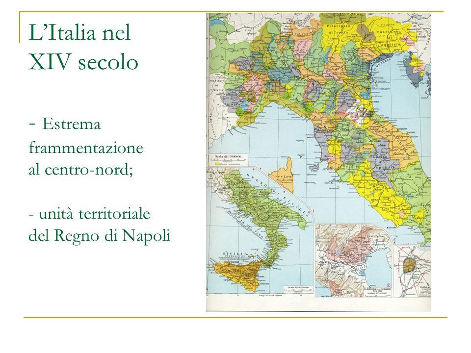 L'Italia nel XIV secolo - Estrema frammentazione al centro-nord; - unità territoriale del Regno di Napoli