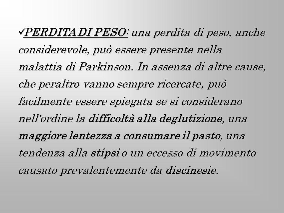 PERDITA DI PESO: una perdita di peso, anche considerevole, può essere presente nella malattia di Parkinson.
