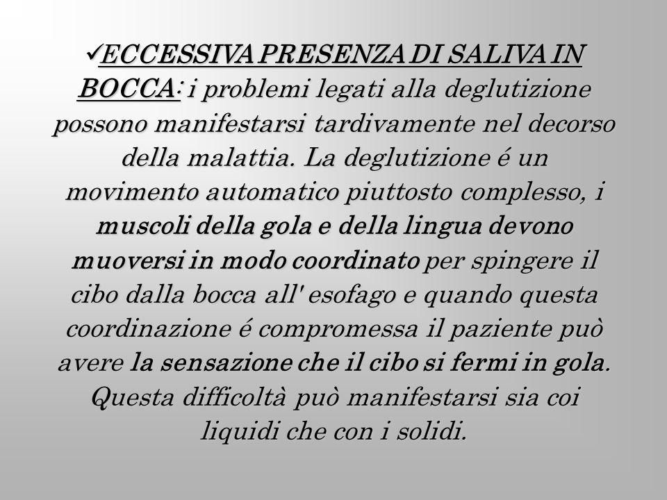 ECCESSIVA PRESENZA DI SALIVA IN BOCCA: i problemi legati alla deglutizione possono manifestarsi tardivamente nel decorso della malattia.