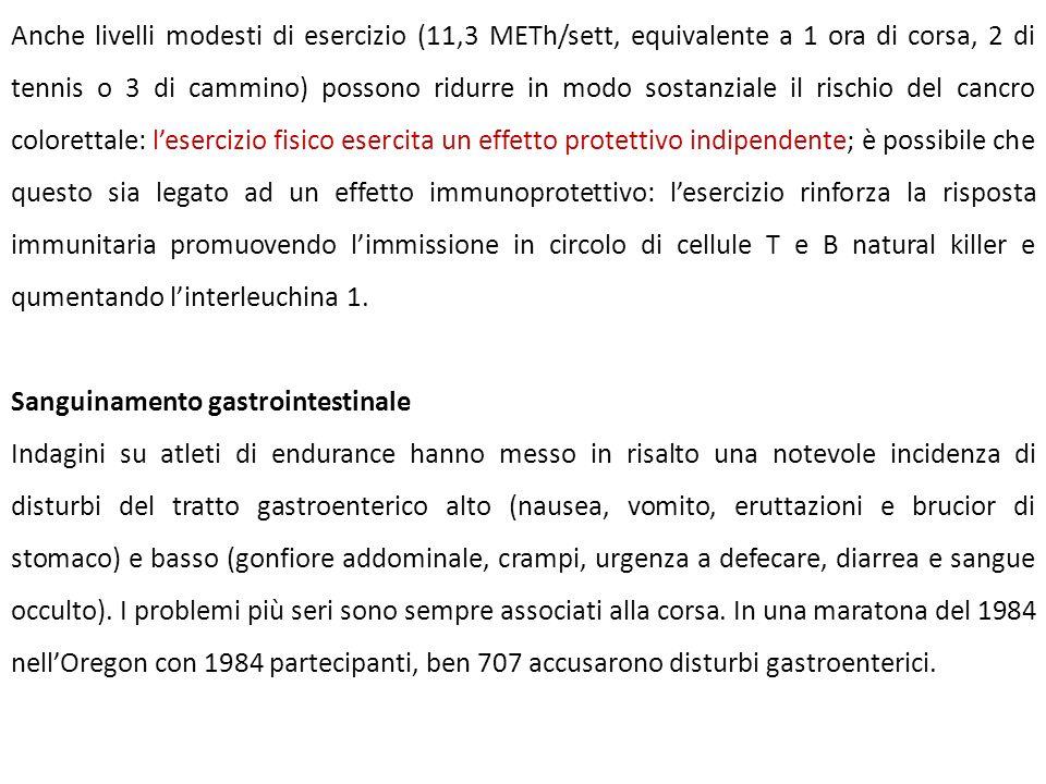 Anche livelli modesti di esercizio (11,3 METh/sett, equivalente a 1 ora di corsa, 2 di tennis o 3 di cammino) possono ridurre in modo sostanziale il rischio del cancro colorettale: l'esercizio fisico esercita un effetto protettivo indipendente; è possibile che questo sia legato ad un effetto immunoprotettivo: l'esercizio rinforza la risposta immunitaria promuovendo l'immissione in circolo di cellule T e B natural killer e qumentando l'interleuchina 1.