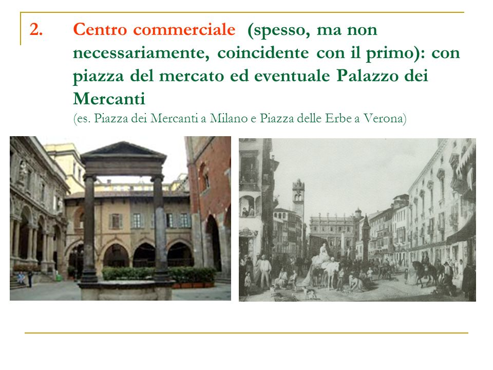 Centro commerciale (spesso, ma non necessariamente, coincidente con il primo): con piazza del mercato ed eventuale Palazzo dei Mercanti (es.