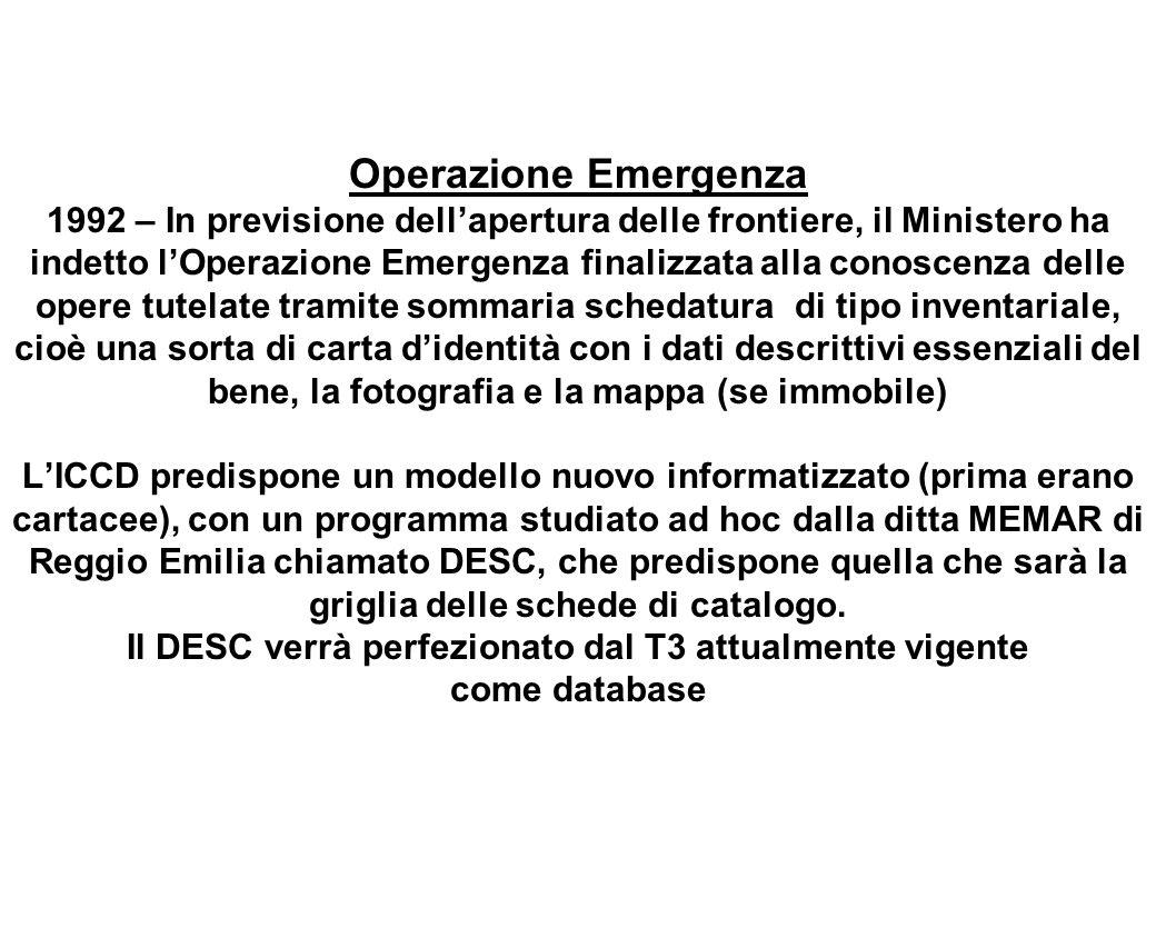 Operazione Emergenza 1992 – In previsione dell'apertura delle frontiere, il Ministero ha indetto l'Operazione Emergenza finalizzata alla conoscenza delle opere tutelate tramite sommaria schedatura di tipo inventariale, cioè una sorta di carta d'identità con i dati descrittivi essenziali del bene, la fotografia e la mappa (se immobile) L'ICCD predispone un modello nuovo informatizzato (prima erano cartacee), con un programma studiato ad hoc dalla ditta MEMAR di Reggio Emilia chiamato DESC, che predispone quella che sarà la griglia delle schede di catalogo.