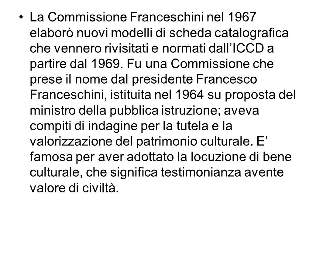 La Commissione Franceschini nel 1967 elaborò nuovi modelli di scheda catalografica che vennero rivisitati e normati dall'ICCD a partire dal 1969.